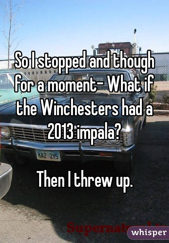 So I stopped and though for a moment- What if the Winchesters had a 2013 impala?  Then I threw up.