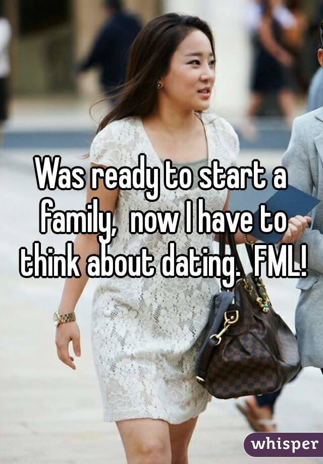 Was ready to start a family,  now I have to think about dating.  FML!