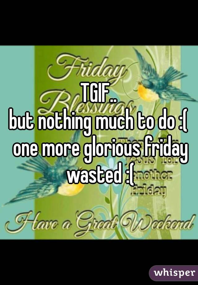TGIF.. but nothing much to do :( one more glorious friday wasted :(