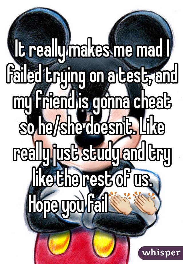 It really makes me mad I failed trying on a test, and my friend is gonna cheat so he/she doesn't. Like really just study and try like the rest of us.  Hope you fail👏👏