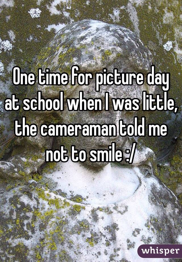 One time for picture day at school when I was little, the cameraman told me not to smile :/