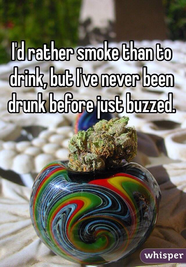 I'd rather smoke than to drink, but I've never been drunk before just buzzed.