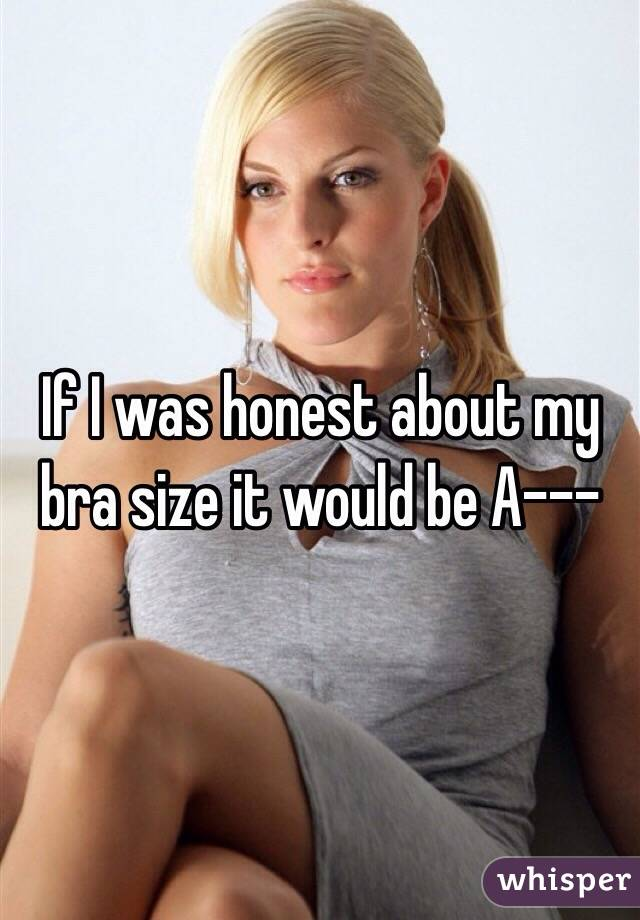 If I was honest about my bra size it would be A---