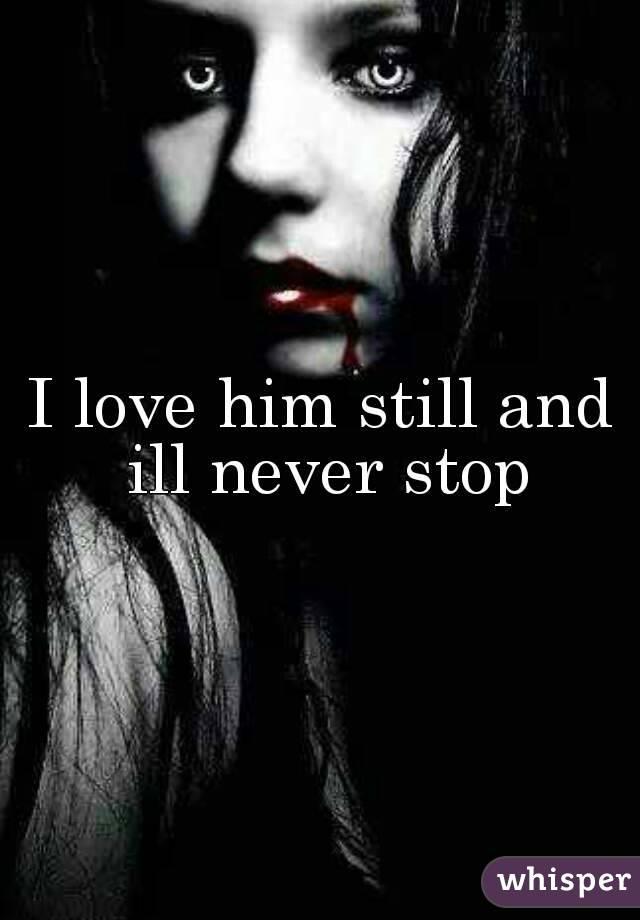 I love him still and ill never stop