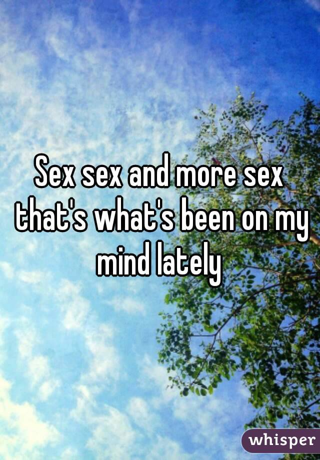 Sex sex and more sex that's what's been on my mind lately