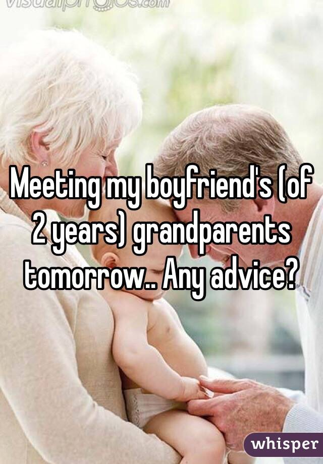Meeting my boyfriend's (of 2 years) grandparents tomorrow.. Any advice?