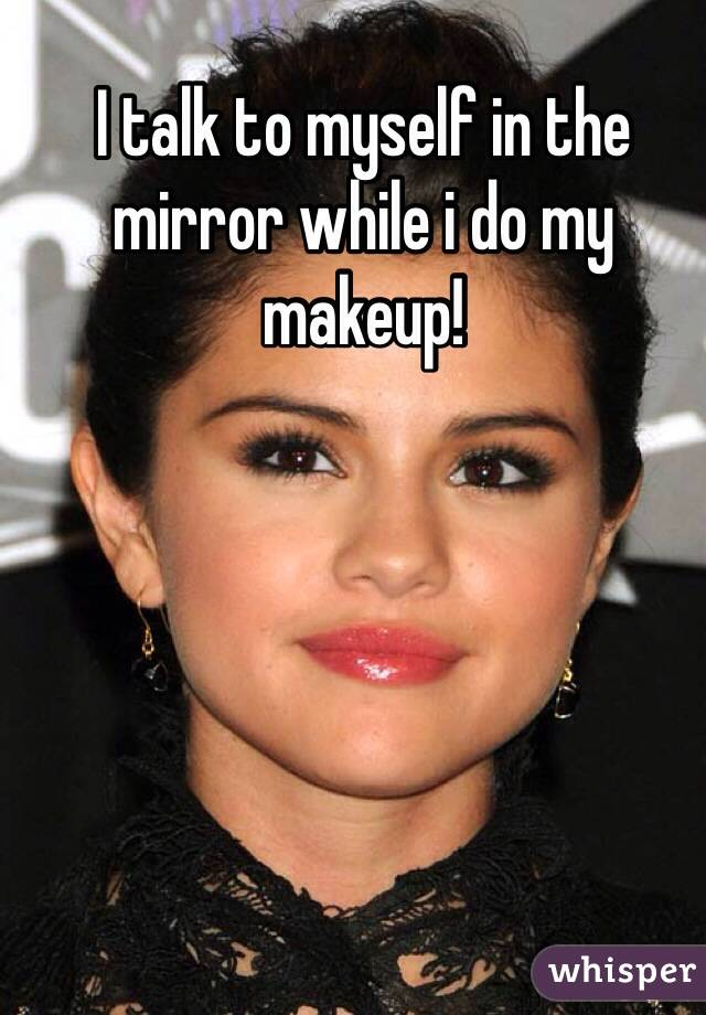 I talk to myself in the mirror while i do my makeup!