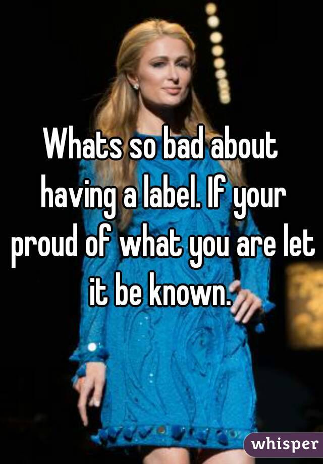 Whats so bad about having a label. If your proud of what you are let it be known.