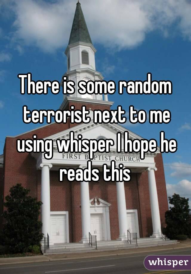 There is some random terrorist next to me using whisper I hope he reads this