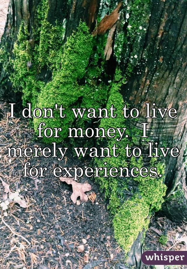 I don't want to live for money.  I merely want to live for experiences.