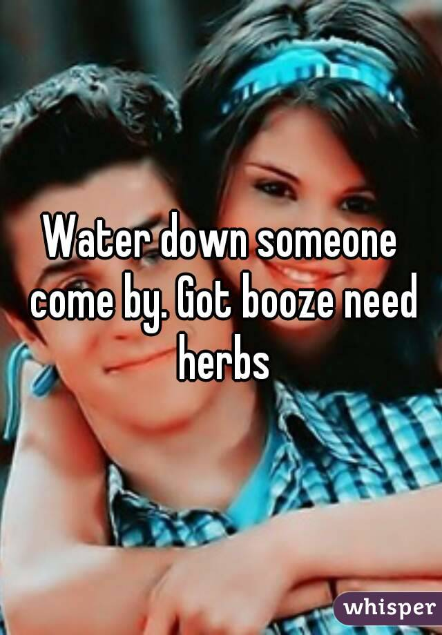 Water down someone come by. Got booze need herbs