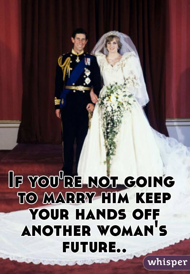 If you're not going to marry him keep your hands off another woman's future..