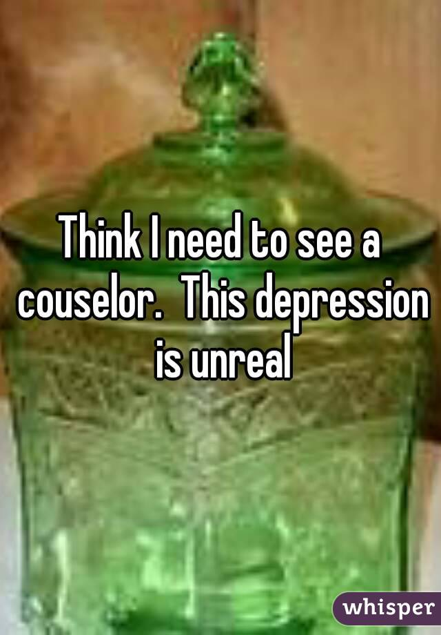Think I need to see a couselor.  This depression is unreal