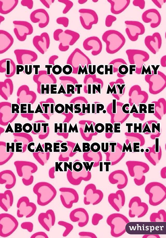 I put too much of my heart in my relationship. I care about him more than he cares about me.. I know it