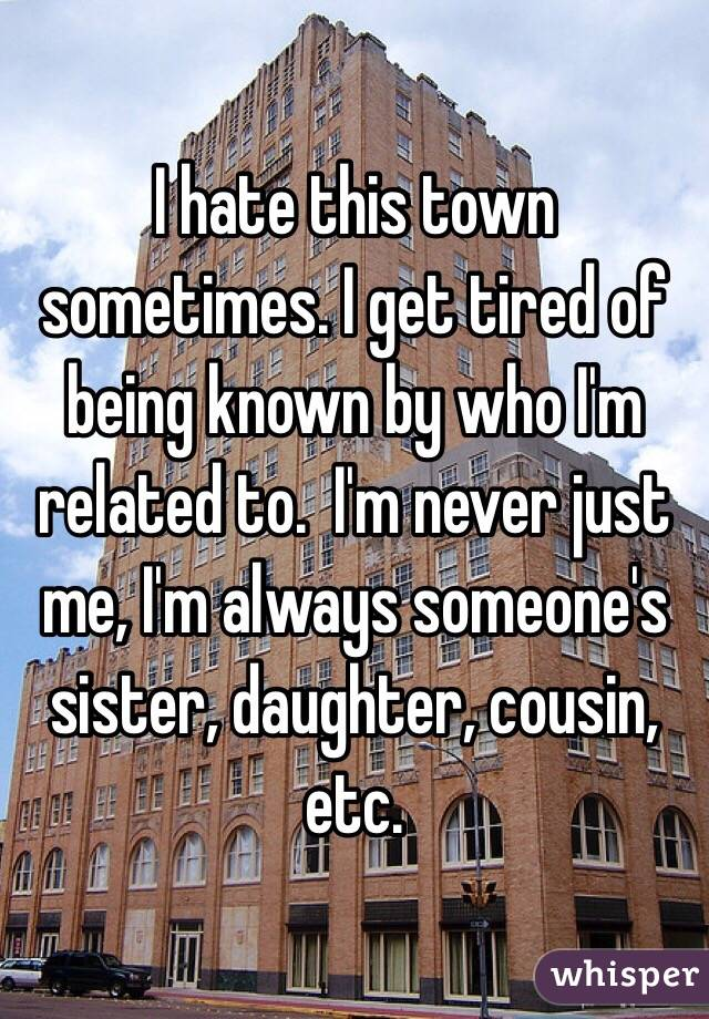 I hate this town sometimes. I get tired of being known by who I'm related to.  I'm never just me, I'm always someone's sister, daughter, cousin, etc.