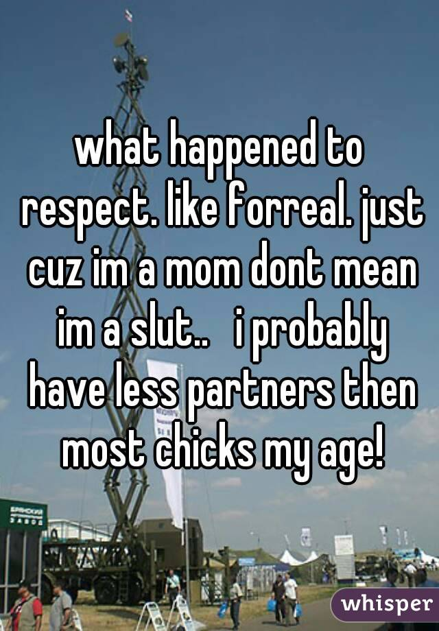 what happened to respect. like forreal. just cuz im a mom dont mean im a slut..   i probably have less partners then most chicks my age!