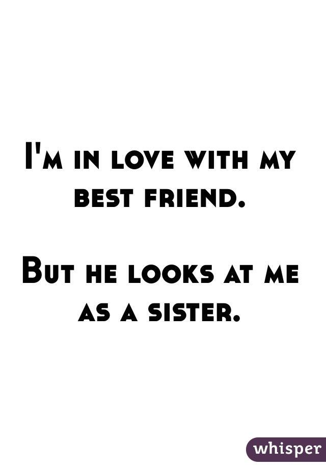 I'm in love with my best friend.   But he looks at me as a sister.