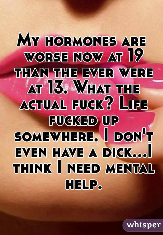 My hormones are worse now at 19 than the ever were at 13. What the actual fuck? Life fucked up somewhere. I don't even have a dick...I think I need mental help.