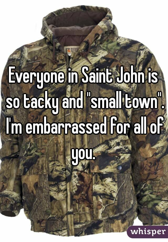 "Everyone in Saint John is so tacky and ""small town"". I'm embarrassed for all of you."