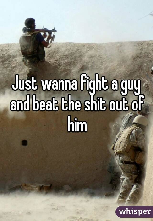 Just wanna fight a guy and beat the shit out of him