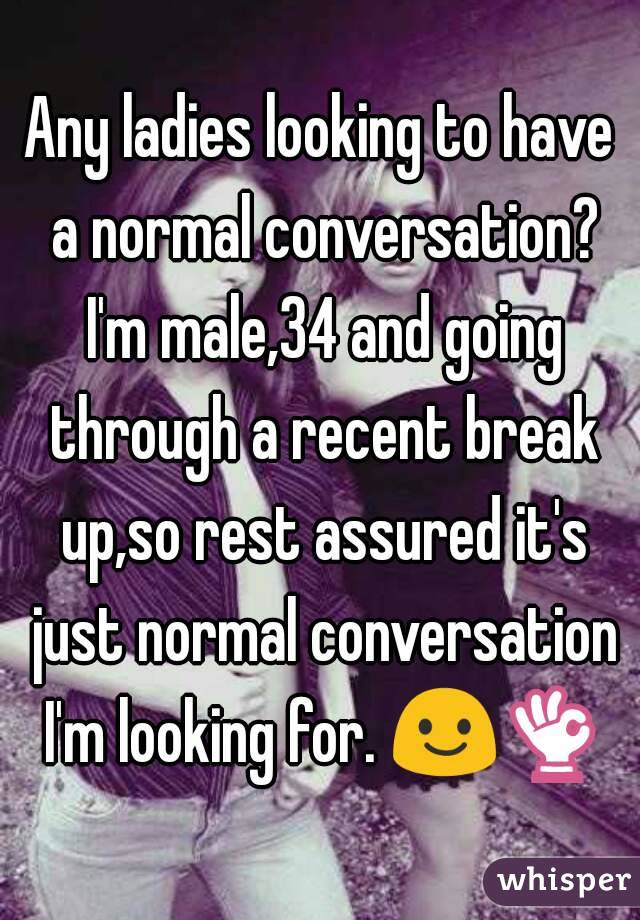 Any ladies looking to have a normal conversation? I'm male,34 and going through a recent break up,so rest assured it's just normal conversation I'm looking for. 😃👌