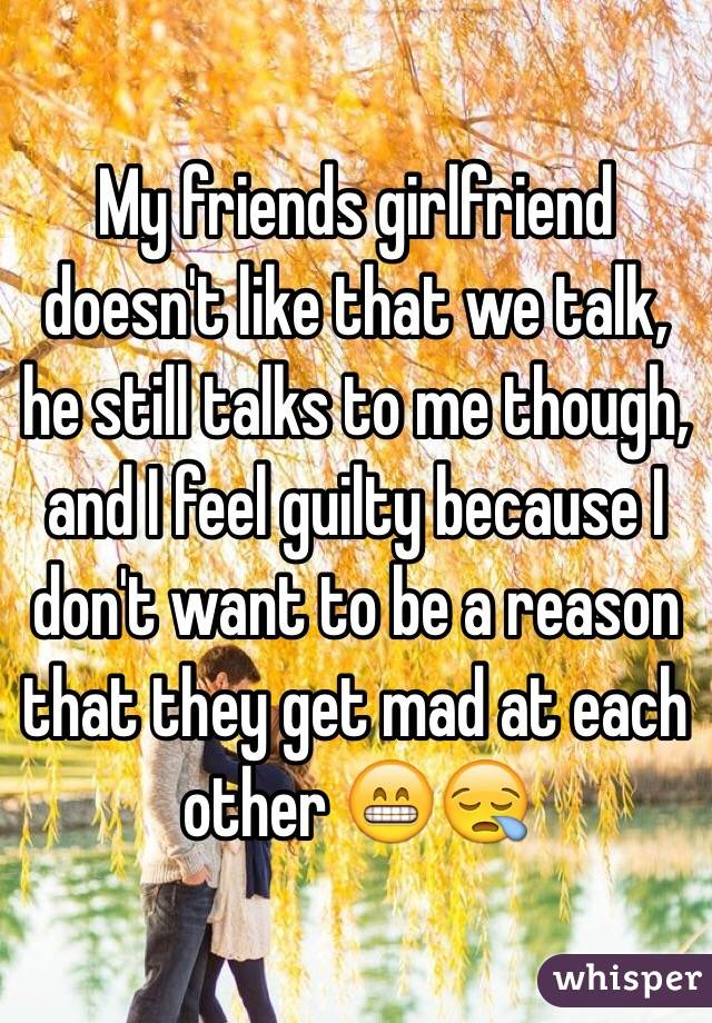 My friends girlfriend doesn't like that we talk, he still talks to me though, and I feel guilty because I don't want to be a reason that they get mad at each other 😁😪