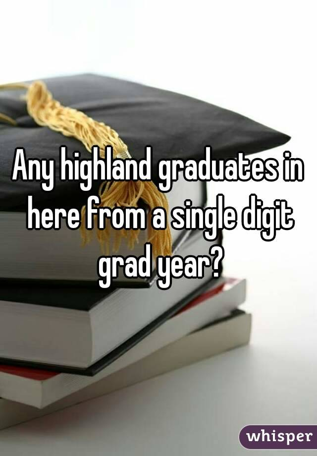Any highland graduates in here from a single digit grad year?