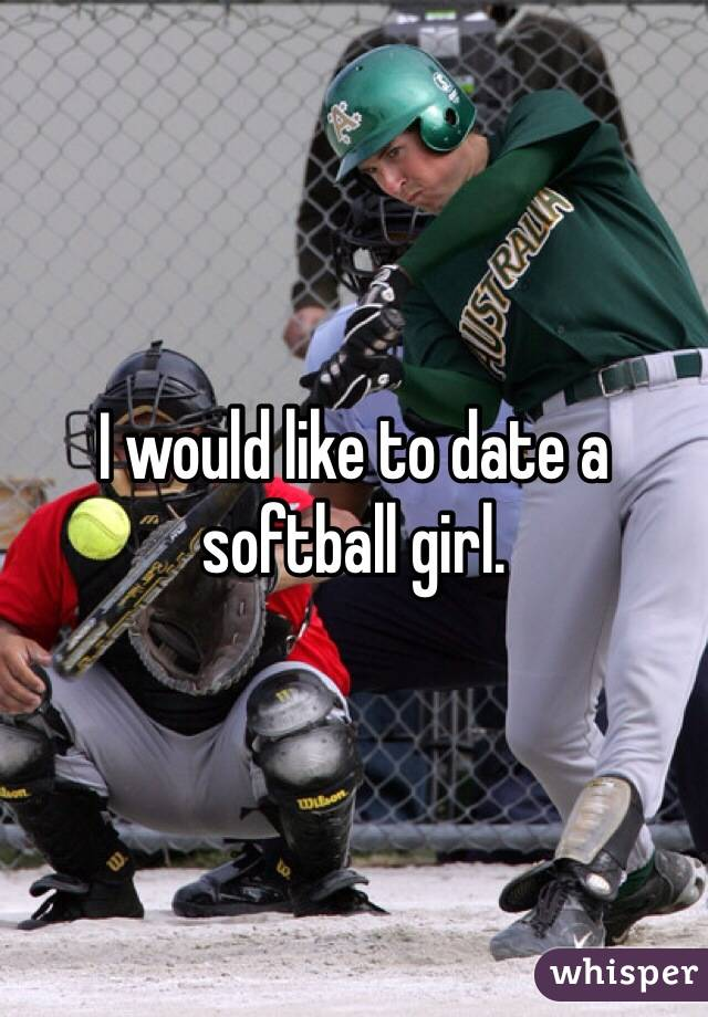 I would like to date a softball girl.