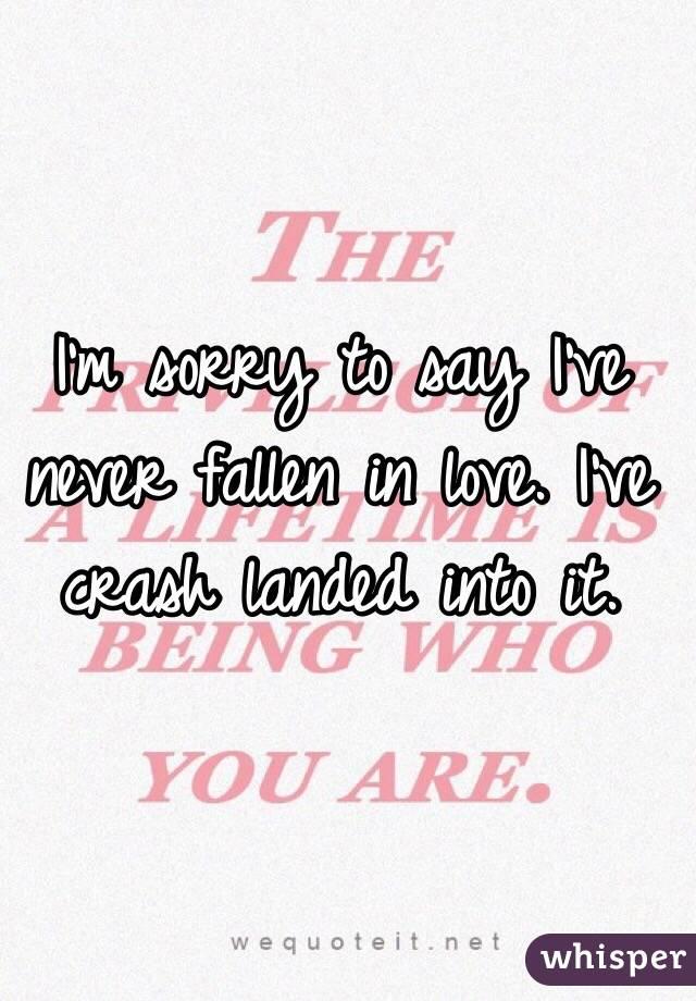 I'm sorry to say I've never fallen in love. I've crash landed into it.