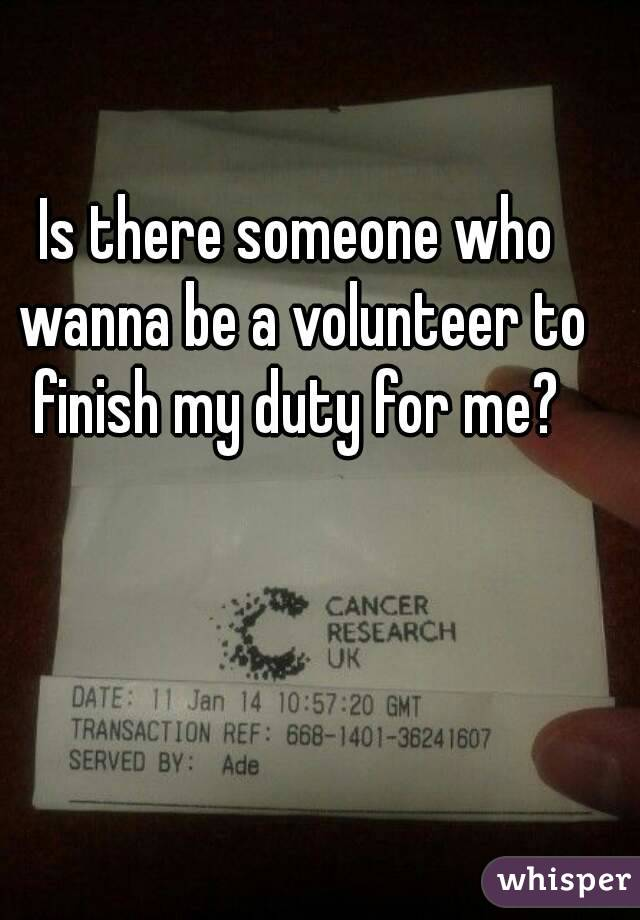 Is there someone who wanna be a volunteer to finish my duty for me?