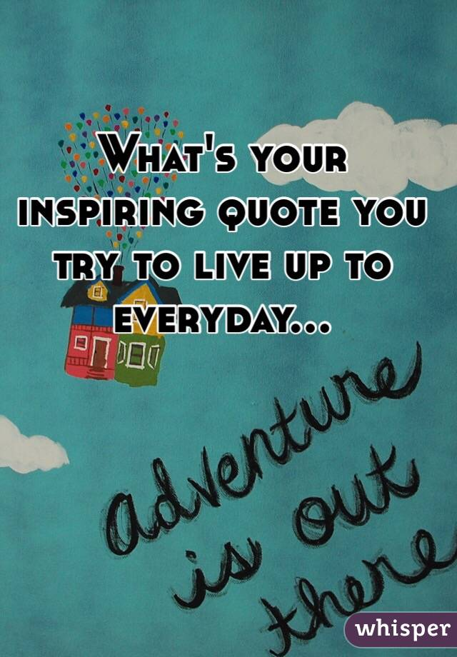 What's your inspiring quote you try to live up to everyday...
