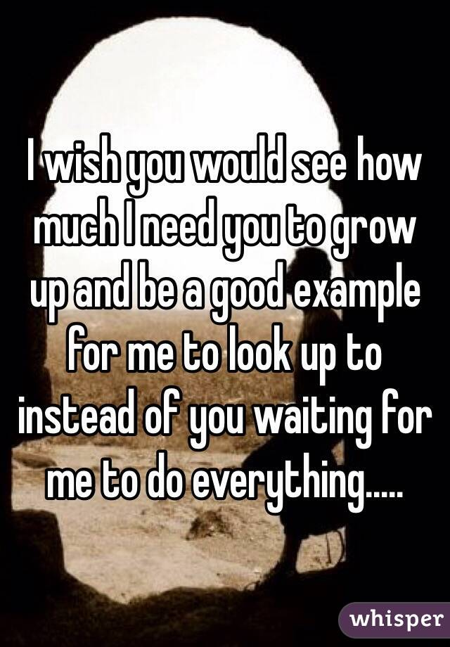 I wish you would see how much I need you to grow up and be a good example for me to look up to instead of you waiting for me to do everything.....