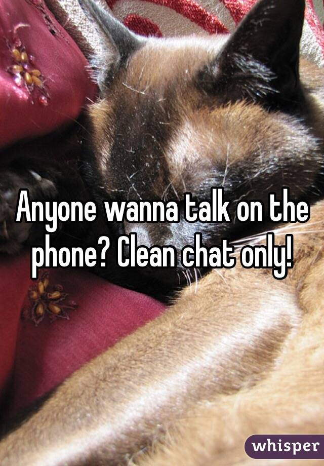 Anyone wanna talk on the phone? Clean chat only!