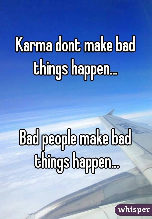 Karma dont make bad things happen...    Bad people make bad things happen...