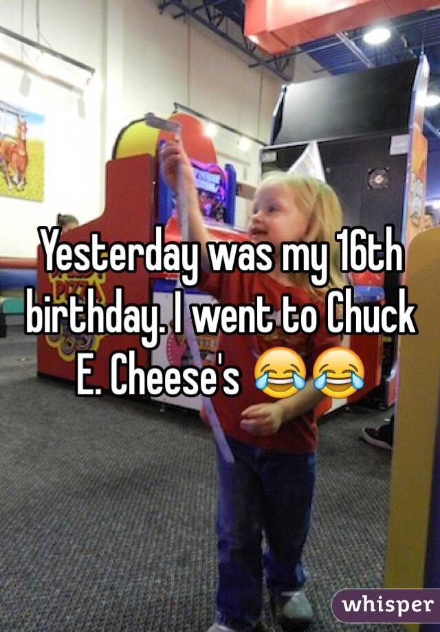 Yesterday was my 16th birthday. I went to Chuck E. Cheese's 😂😂