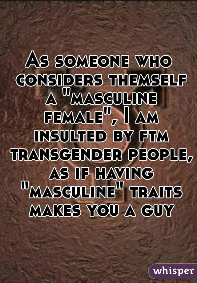 "As someone who considers themself a ""masculine female"", I am insulted by ftm transgender people, as if having ""masculine"" traits makes you a guy"