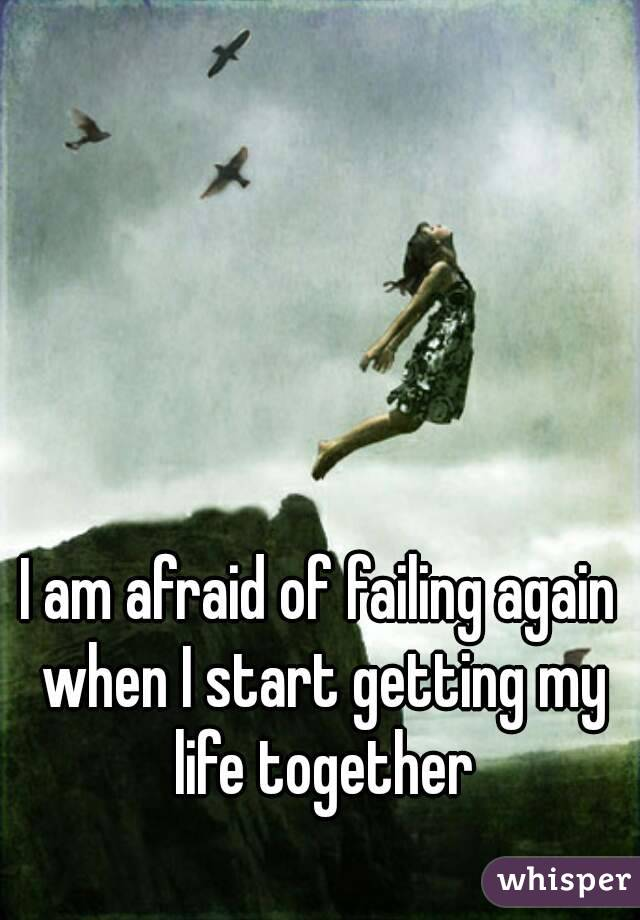 I am afraid of failing again when I start getting my life together