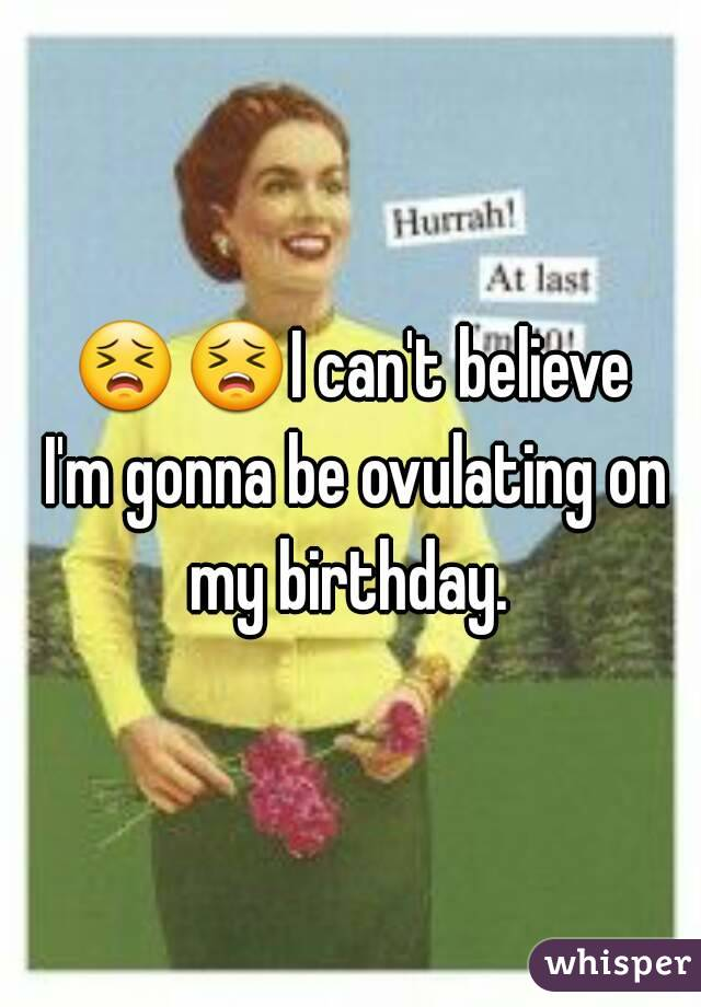 😣😣I can't believe I'm gonna be ovulating on my birthday.