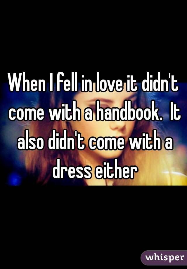 When I fell in love it didn't come with a handbook.  It also didn't come with a dress either