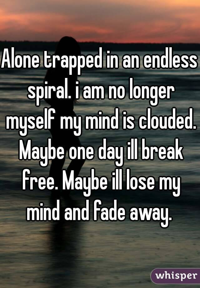 Alone trapped in an endless spiral. i am no longer myself my mind is clouded. Maybe one day ill break free. Maybe ill lose my mind and fade away.