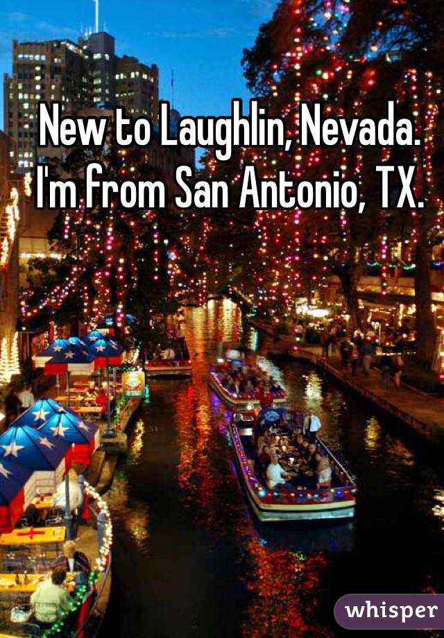 New to Laughlin, Nevada. I'm from San Antonio, TX.
