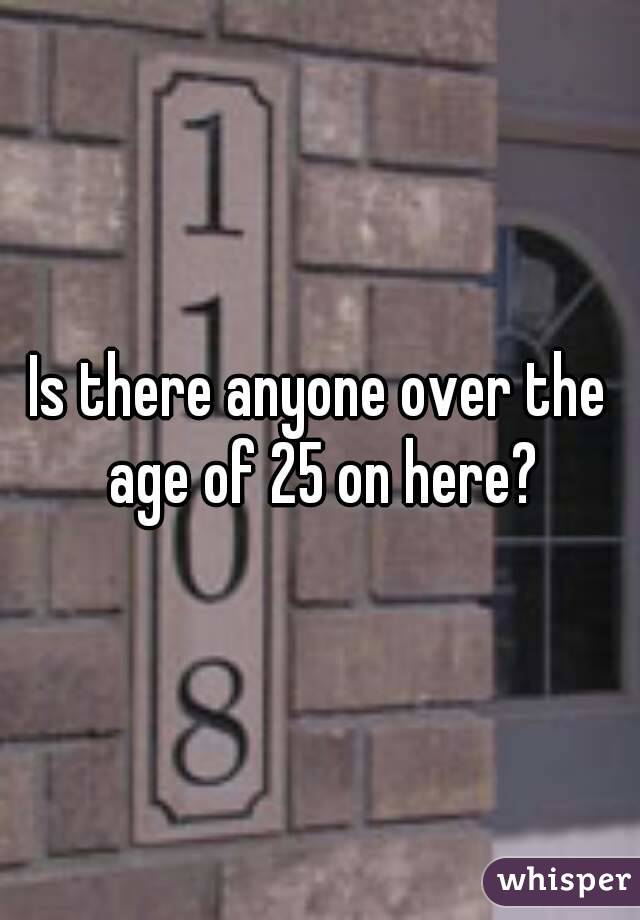 Is there anyone over the age of 25 on here?