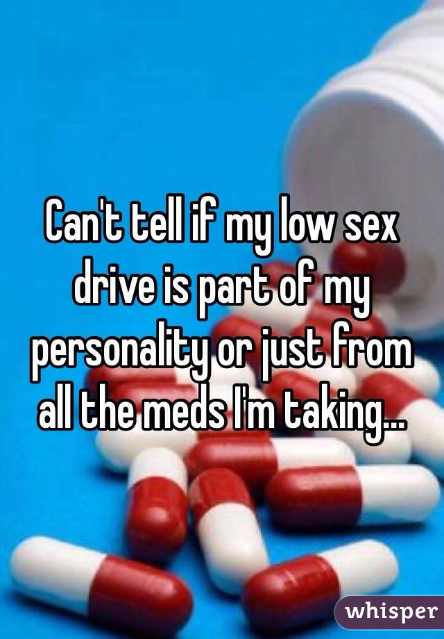 Can't tell if my low sex drive is part of my personality or just from all the meds I'm taking...
