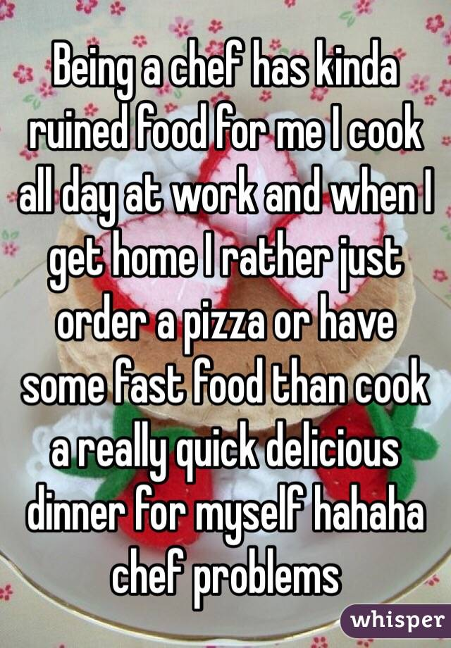 Being a chef has kinda ruined food for me I cook all day at work and when I get home I rather just order a pizza or have some fast food than cook a really quick delicious dinner for myself hahaha chef problems