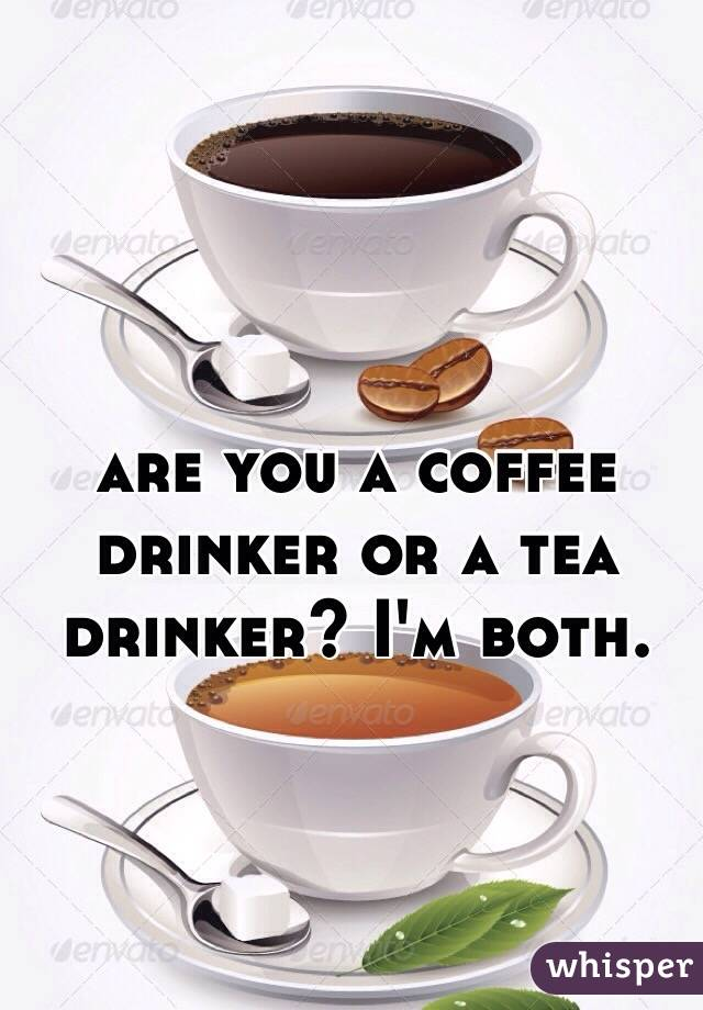 are you a coffee drinker or a tea drinker? I'm both.