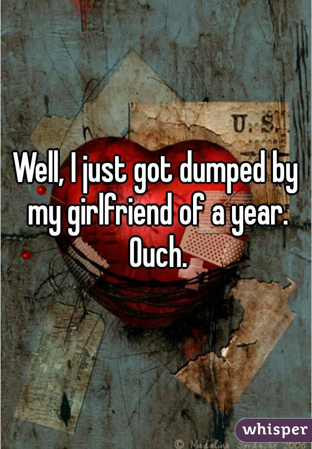 Well, I just got dumped by my girlfriend of a year. Ouch.