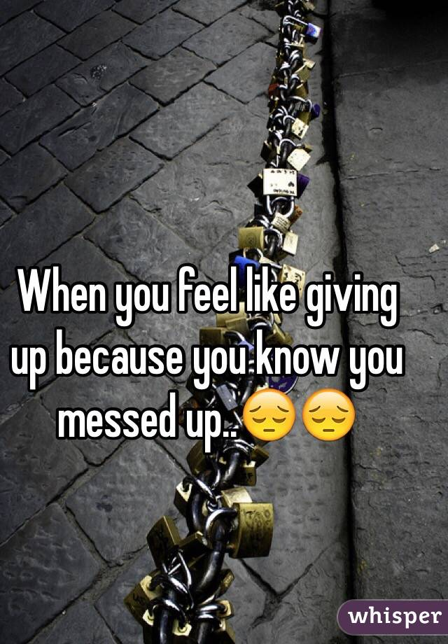 When you feel like giving up because you know you messed up..😔😔