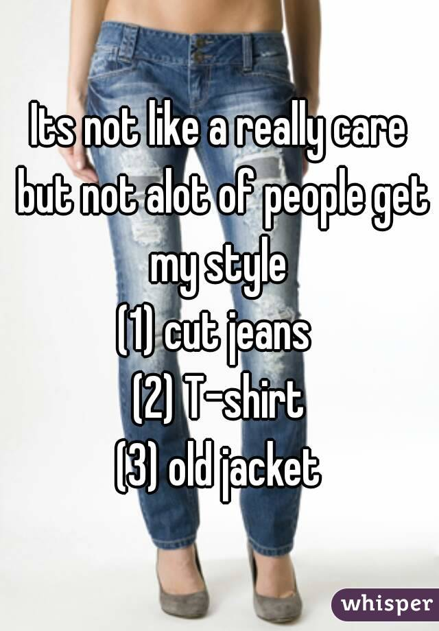 Its not like a really care but not alot of people get my style  (1) cut jeans  (2) T-shirt (3) old jacket