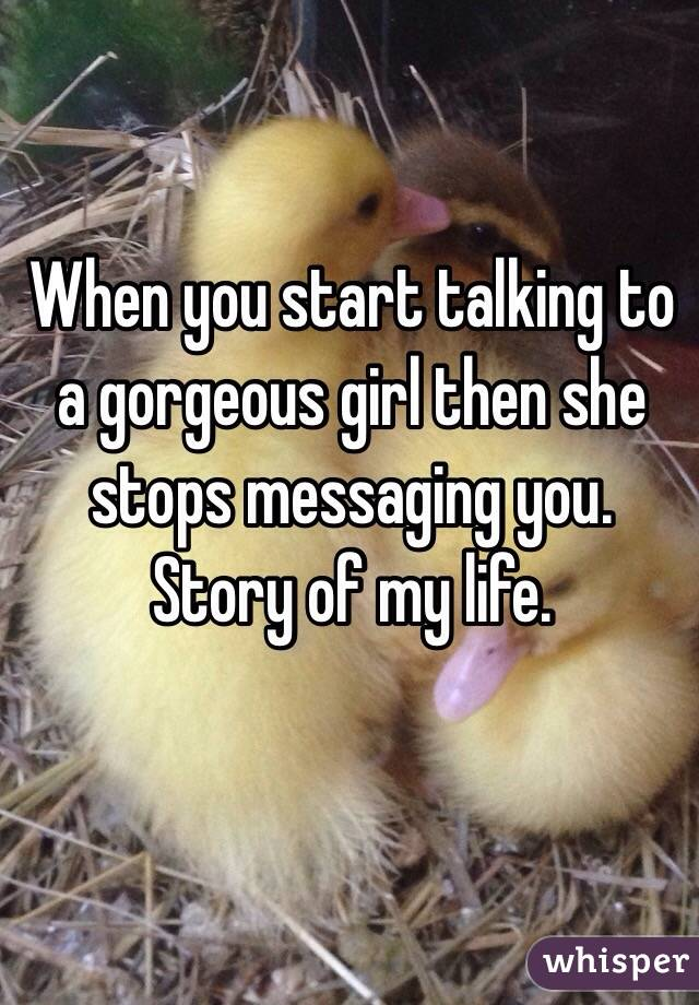When you start talking to a gorgeous girl then she stops messaging you.  Story of my life.