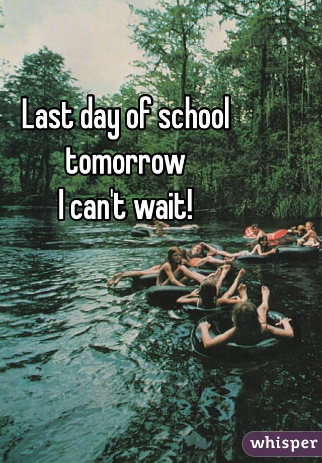 Last day of school tomorrow  I can't wait!